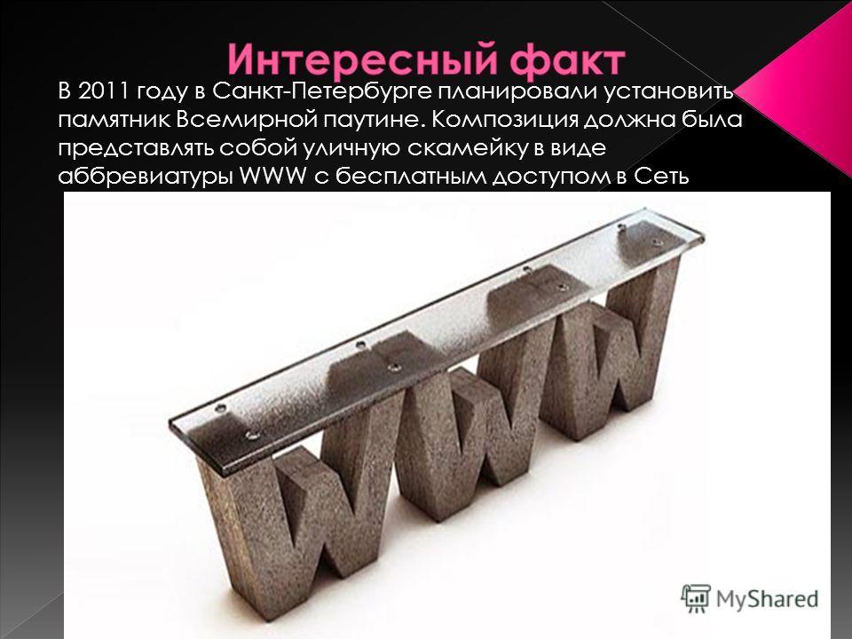 В 2011 году в Санкт-Петербурге планировали установить памятник Всемирной паутине. Композиция должна была представлять собой уличную скамейку в виде аббревиатуры WWW с бесплатным доступом в Сеть