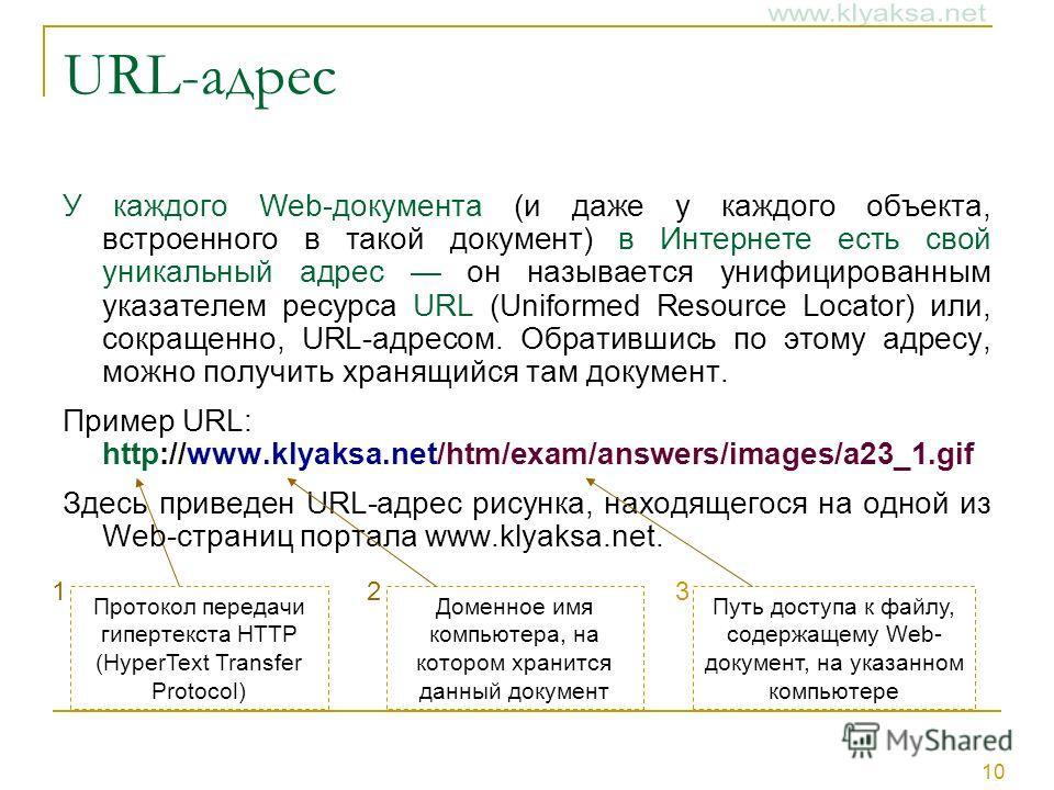 10 URL-адрес У каждого Web-документа (и даже у каждого объекта, встроенного в такой документ) в Интернете есть свой уникальный адрес он называется унифицированным указателем ресурса URL (Uniformed Resource Locator) или, сокращенно, URL-адресом. Обрат