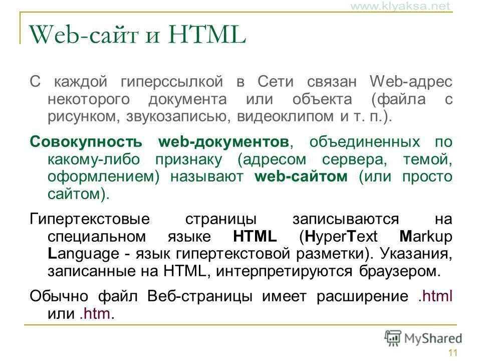 11 Web-сайт и HTML С каждой гиперссылкой в Сети связан Web-адрес некоторого документа или объекта (файла с рисунком, звукозаписью, видеоклипом и т. п.). Совокупность web-документов, объединенных по какому-либо признаку (адресом сервера, темой, оформл