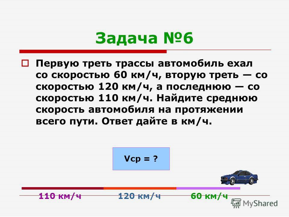 Задача 6 Первую треть трассы автомобиль ехал со скоростью 60 км/ч, вторую треть со скоростью 120 км/ч, а последнюю со скоростью 110 км/ч. Найдите среднюю скорость автомобиля на протяжении всего пути. Ответ дайте в км/ч. 60 км/ч 120 км/ч 110 км/ч Vср