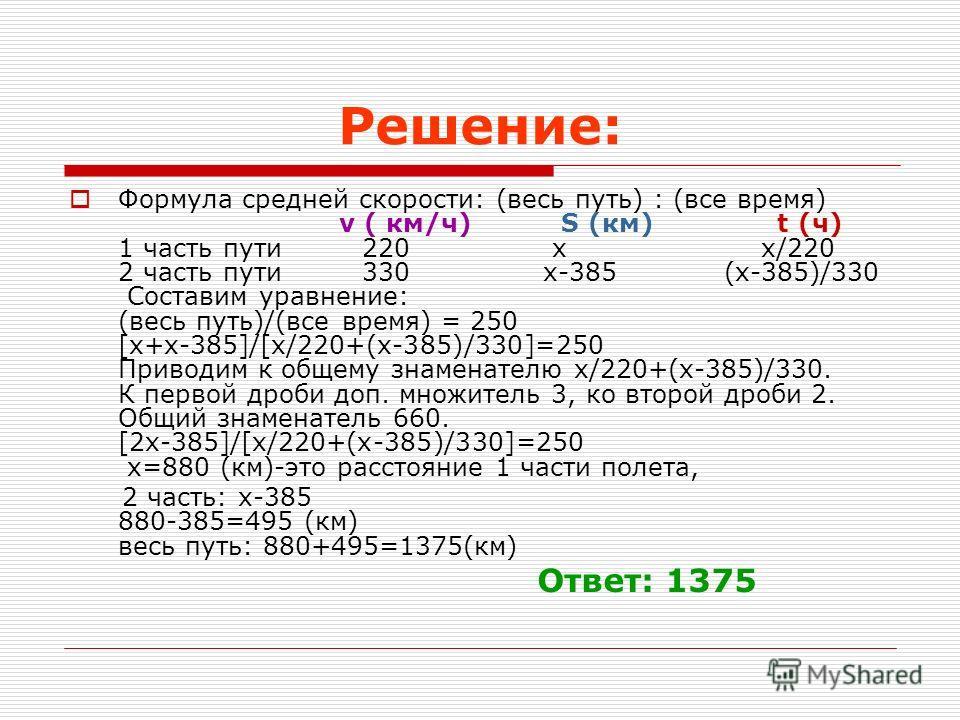 Решение: Формула средней скорости: (весь путь) : (все время) v ( км/ч) S (км) t (ч) 1 часть пути 220 х х/220 2 часть пути 330 х-385 (х-385)/330 Составим уравнение: (весь путь)/(все время) = 250 [х+х-385]/[х/220+(х-385)/330]=250 Приводим к общему знам