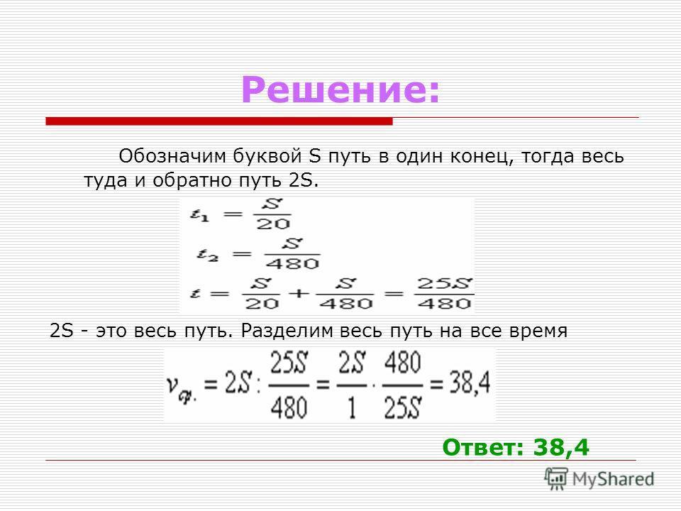 Решение: Обозначим буквой S путь в один конец, тогда весь туда и обратно путь 2S. 2S - это весь путь. Разделим весь путь на все время Ответ: 38,4