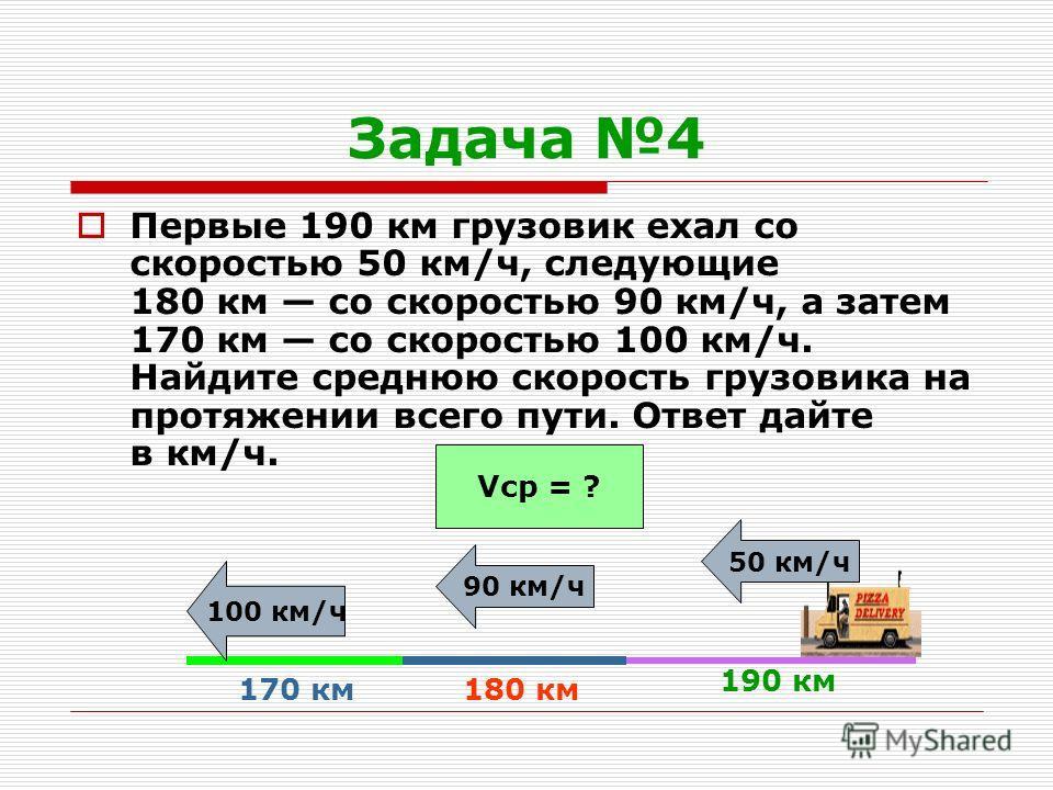 Задача 4 Первые 190 км грузовик ехал со скоростью 50 км/ч, следующие 180 км со скоростью 90 км/ч, а затем 170 км со скоростью 100 км/ч. Найдите среднюю скорость грузовика на протяжении всего пути. Ответ дайте в км/ч. 190 км 50 км/ч 180 км 90 км/ч 170
