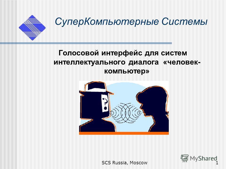 SCS Russia, Moscow1 Супер Компьютерные Системы Голосовой интерфейс для систем интеллектуального диалога «человек- компьютер»