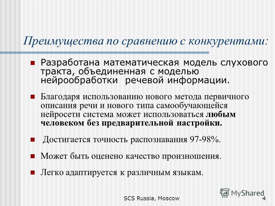 SCS Russia, Moscow4 Преимущества по сравнению с конкурентами: Разработана математическая модель слухового тракта, объединенная с моделью нейрообработки речевой информации. Благодаря использованию нового метода первичного описания речи и нового типа с