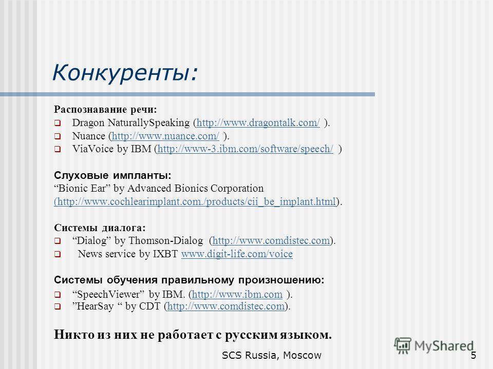 SCS Russia, Moscow5 Конкуренты: Распознавание речи: Dragon NaturallySpeaking (http://www.dragontalk.com/ ).http://www.dragontalk.com/ Nuance (http://www.nuance.com/ ).http://www.nuance.com/ ViaVoice by IBM (http://www-3.ibm.com/software/speech/ )http