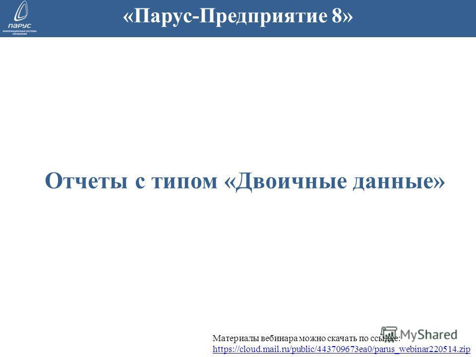 Отчеты с типом «Двоичные данные» «Парус-Предприятие 8» Материалы вебинара можно скачать по ссылке: https://cloud.mail.ru/public/443709673ea0/parus_webinar220514. zip https://cloud.mail.ru/public/443709673ea0/parus_webinar220514.zip