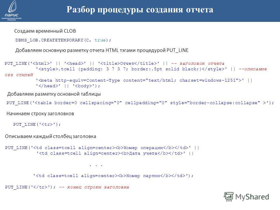 Разбор процедуры создания отчета PUT_LINE(' ' || ' ' || ' Отчет ' || -- заголовок отчета '.tcell {padding: 3 7 3 7; border:.5pt solid black;} ' || --описание css стилей ' ' || ' ' || ' '); Создаем временный CLOB DBMS_LOB.CREATETEMPORARY(C, true); Доб
