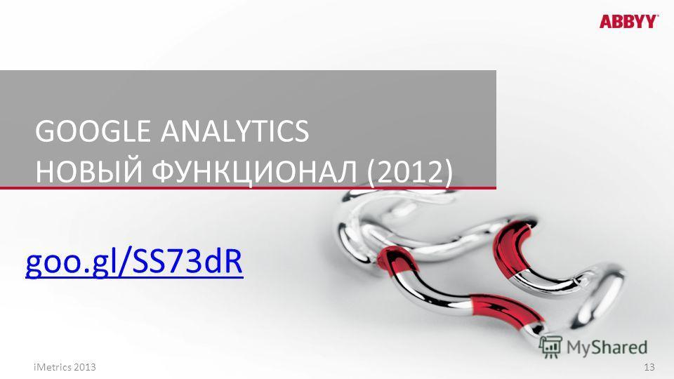 GOOGLE ANALYTICS НОВЫЙ ФУНКЦИОНАЛ (2012) goo.gl/SS73dR iMetrics 2013 13