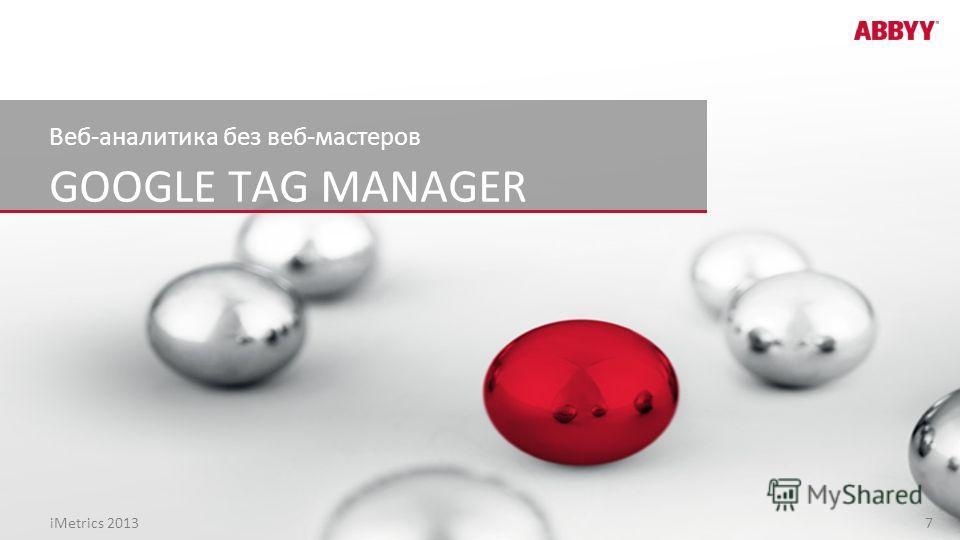 GOOGLE TAG MANAGER Веб-аналитика без веб-мастеров iMetrics 2013 7