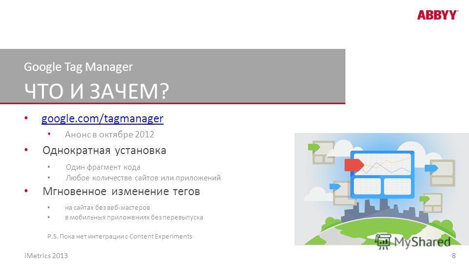 ЧТО И ЗАЧЕМ? Google Tag Manager google.com/tagmanager Анонс в октябре 2012 Однократная установка Один фрагмент кода Любое количестве сайтов или приложений Мгновенное изменение тегов на сайтах без веб-мастеров в мобильных приложениях без перевыпуска P