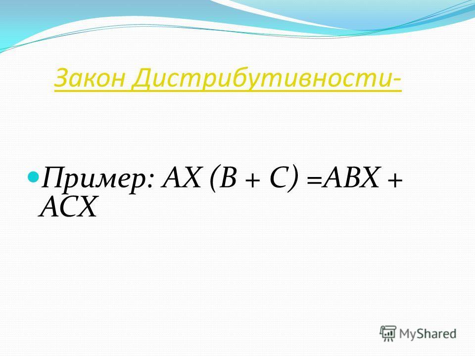 Закон Дистрибутивности- Пример: AX (B + C) =ABX + ACX