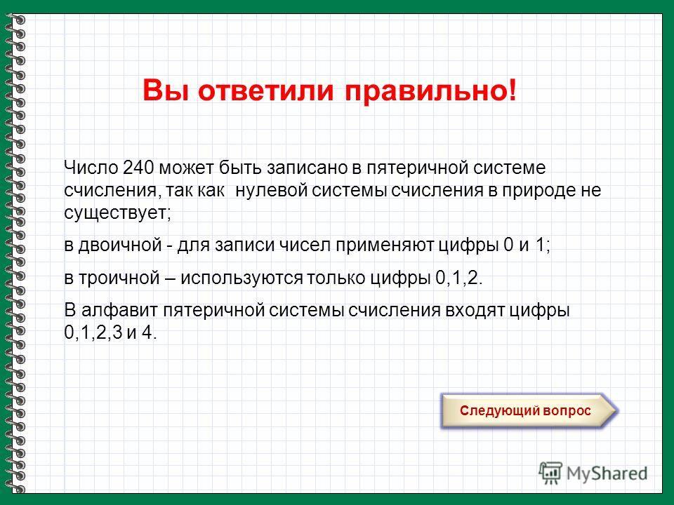 Вы ответили правильно! Следующий вопрос Число 240 может быть записано в пятеричной системе счисления, так как нулевой системы счисления в природе не существует; в двоичной - для записи чисел применяют цифры 0 и 1; в троичной – используются только циф