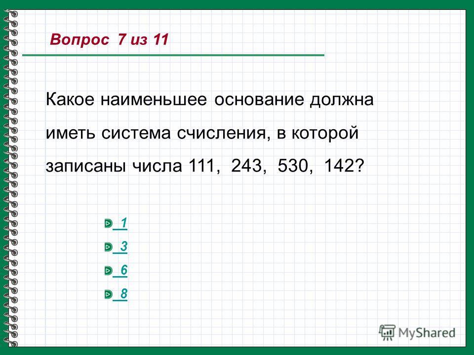 Вопрос 7 из 11 Какое наименьшее основание должна иметь система счисления, в которой записаны числа 111, 243, 530, 142? 1 3 6 8