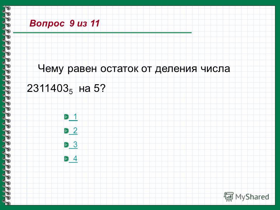 Вопрос 9 из 11 Чему равен остаток от деления числа 2311403 5 на 5? 1 2 3 4