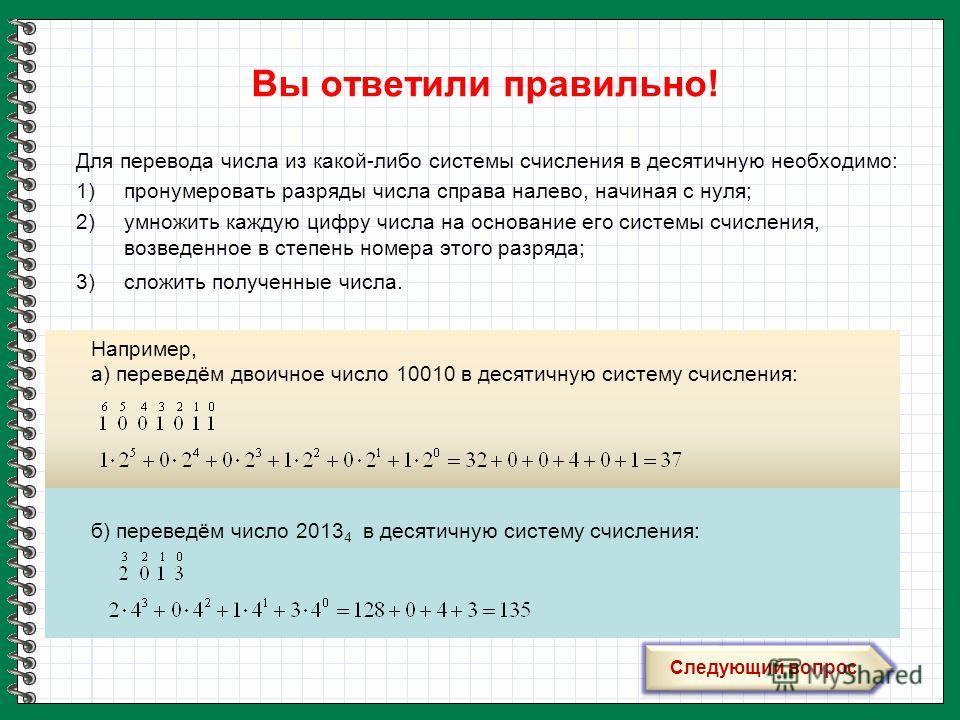 Вы ответили правильно! Для перевода числа из какой-либо системы счисления в десятичную необходимо: 1)пронумеровать разряды числа справа налево, начиная с нуля; 2)умножить каждую цифру числа на основание его системы счисления, возведенное в степень но