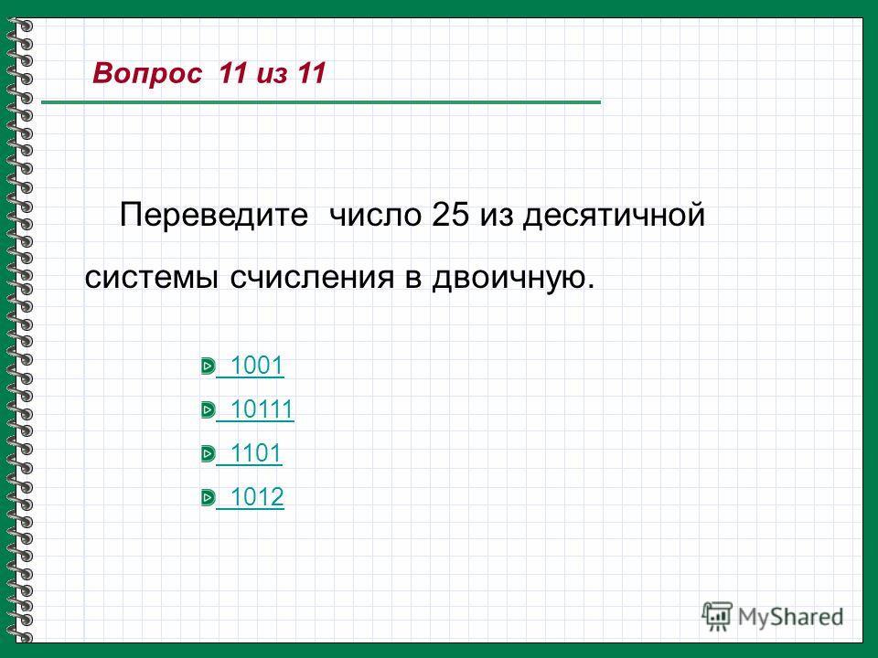 Вопрос 11 из 11 Переведите число 25 из десятичной системы счисления в двоичную. 1001 10111 1101 1012