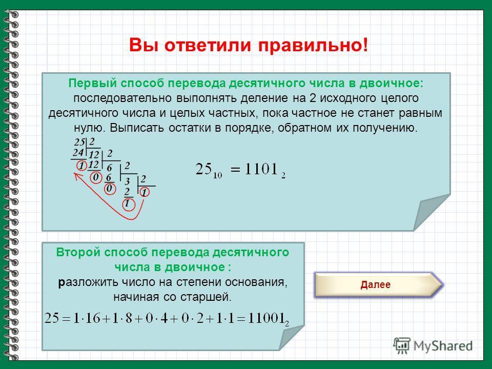 Первый способ перевода десятичного числа в двоичное: последовательно выполнять деление на 2 исходного целого десятичного числа и целых частных, пока частное не станет равным нулю. Выписать остатки в порядке, обратном их получению. Вы ответили правиль