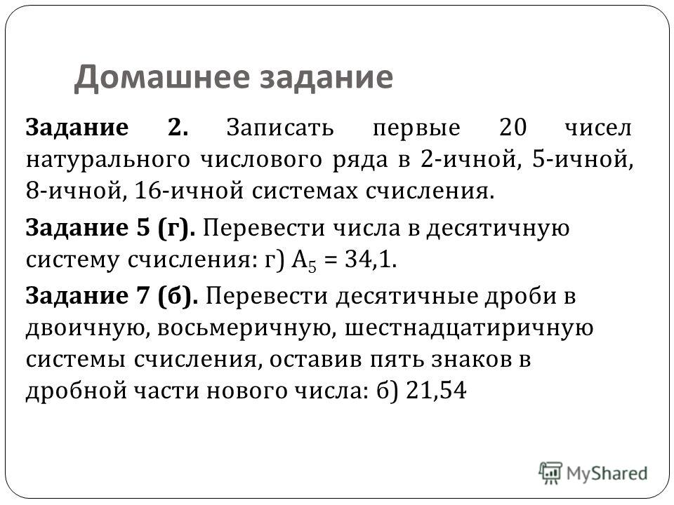 Домашнее задание Задание 2. Записать первые 20 чисел натурального числового ряда в 2- ичной, 5- ичной, 8- ичной, 16- ичной системах счисления. Задание 5 ( г ). Перевести числа в десятичную систему счисления : г ) А 5 = 34,1. Задание 7 ( б ). Перевест