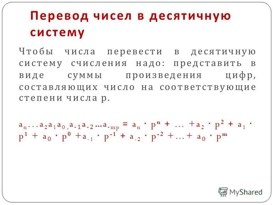 Перевод чисел в десятичную систему Чтобы числа перевести в десятичную систему счисления надо : представить в виде суммы произведения цифр, составляющих число на соответствующие степени числа р. a n...a 2 a 1 a 0, a -1 a -2 …a -mp = a n p n + … +a 2 p
