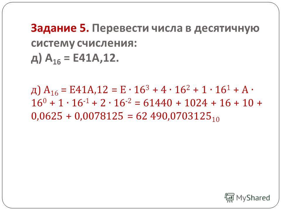 Задание 5. Перевести числа в десятичную систему счисления : д ) А 16 = Е 41 А,12. д ) А 16 = Е 41 А,12 = Е 16 3 + 4 16 2 + 1 16 1 + А 16 0 + 1 16 -1 + 2 16 -2 = 61440 + 1024 + 16 + 10 + 0,0625 + 0,0078125 = 62 490,0703125 10