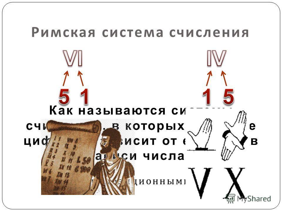 Римская система счисления непозиционными Как называются системы счисления, в которых значение цифры не зависит от её места в записи числа?