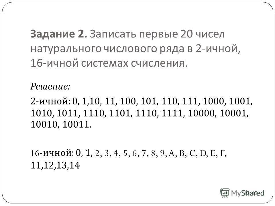 Задание 2. Записать первые 20 чисел натурального числового ряда в 2- ичной, 16- ичной системах счисления. 12:43 Решение : 2- ичной : 0, 1,10, 11, 100, 101, 110, 111, 1000, 1001, 1010, 1011, 1110, 1101, 1110, 1111, 10000, 10001, 10010, 10011. 16- ично