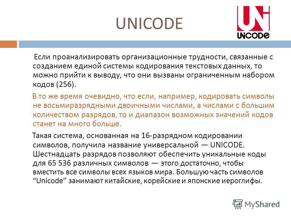 UNICODE Если проанализировать организационные трудности, связанные с созданием единой системы кодирования текстовых данных, то можно прийти к выводу, что они вызваны ограниченным набором кодов (256). В то же время очевидно, что если, например, кодиро