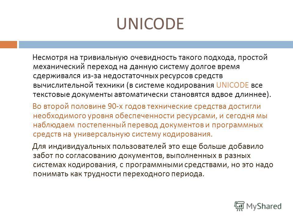 UNICODE Несмотря на тривиальную очевидность такого подхода, простой механический переход на данную систему долгое время сдерживался из - за недостаточных ресурсов средств вычислительной техники ( в системе кодирования UNICODE все текстовые документы