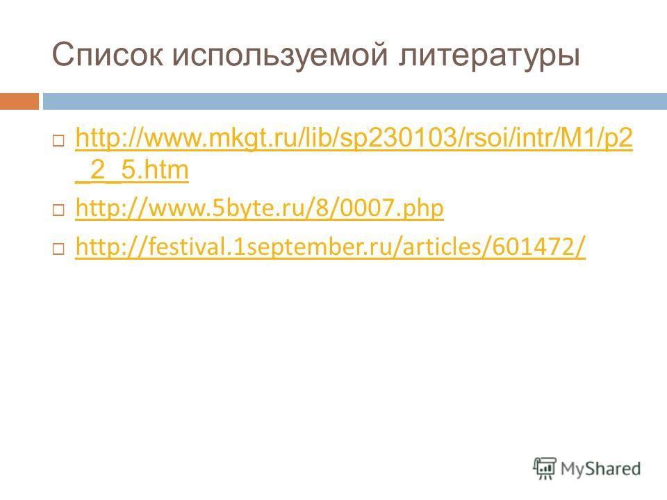Список используемой литературы http://www.mkgt.ru/lib/sp230103/rsoi/intr/M1/p2 _2_5. htm http://www.mkgt.ru/lib/sp230103/rsoi/intr/M1/p2 _2_5. htm http://www.5byte.ru/8/0007. php http://festival.1september.ru/articles/601472/