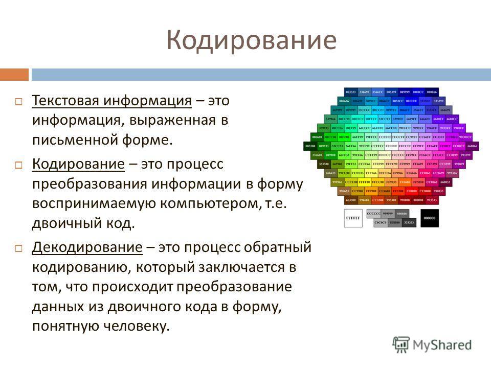 Кодирование Текстовая информация – это информация, выраженная в письменной форме. Кодирование – это процесс преобразования информации в форму, воспринимаемую компьютером, т. е. двоичный код. Декодирование – это процесс обратный кодированию, который з