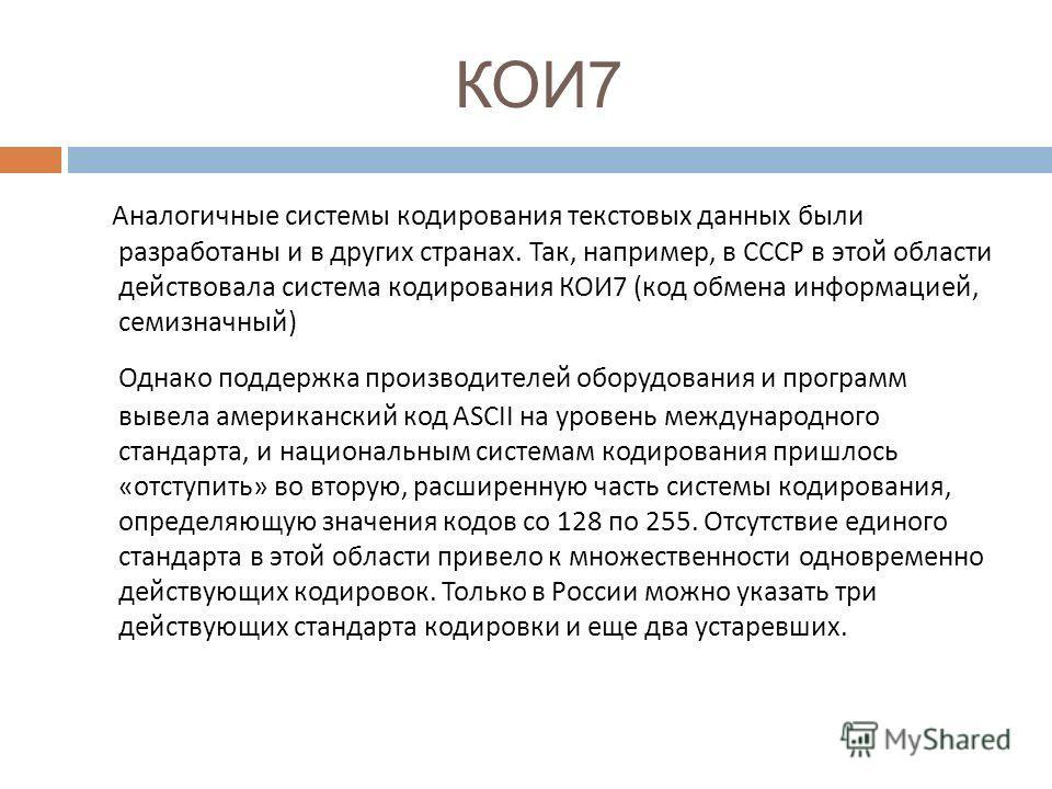 КОИ7 Аналогичные системы кодирования текстовых данных были разработаны и в других странах. Так, например, в СССР в этой области действовала система кодирования КОИ 7 ( код обмена информацией, семизначный ) Однако поддержка производителей оборудования