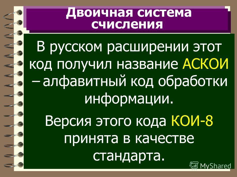 Двоичная система счисления В русском расширении этот код получил название АСКОИ – алфавитный код обработки информации. Версия этого кода КОИ-8 принята в качестве стандарта.