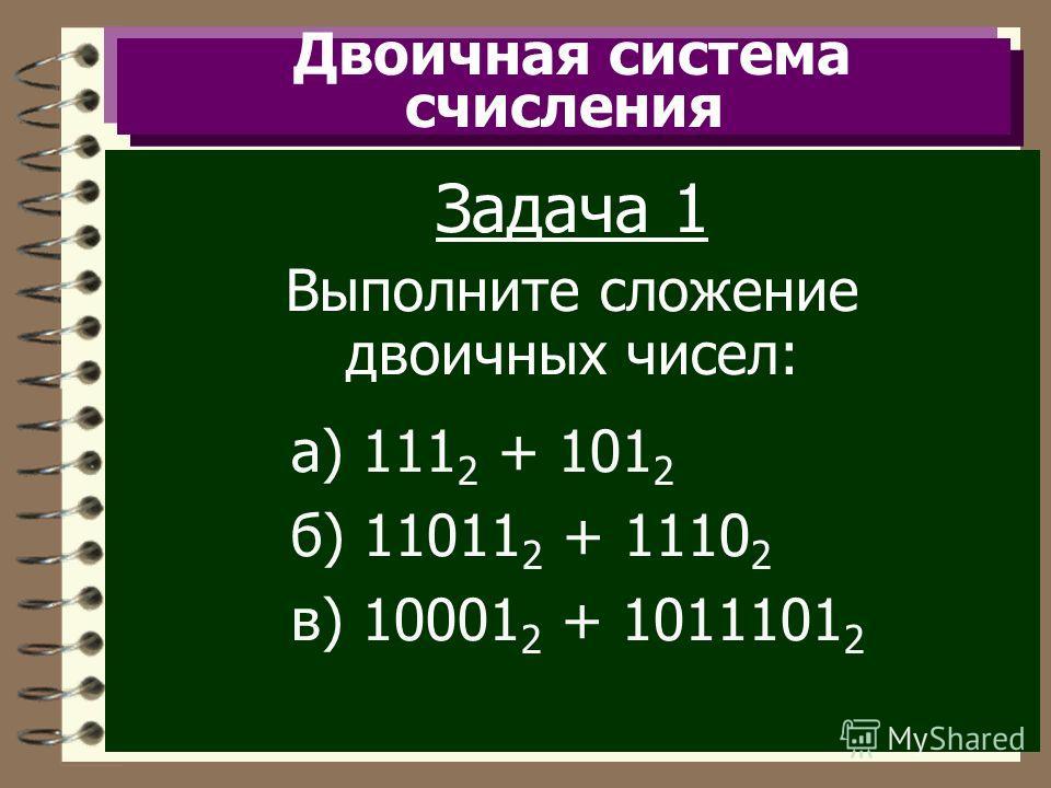Двоичная система счисления Задача 1 Выполните сложение двоичных чисел: а) 111 2 + 101 2 б) 11011 2 + 1110 2 в) 10001 2 + 1011101 2
