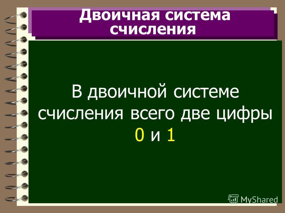 Двоичная система счисления В двоичной системе счисления всего две цифры 0 и 1