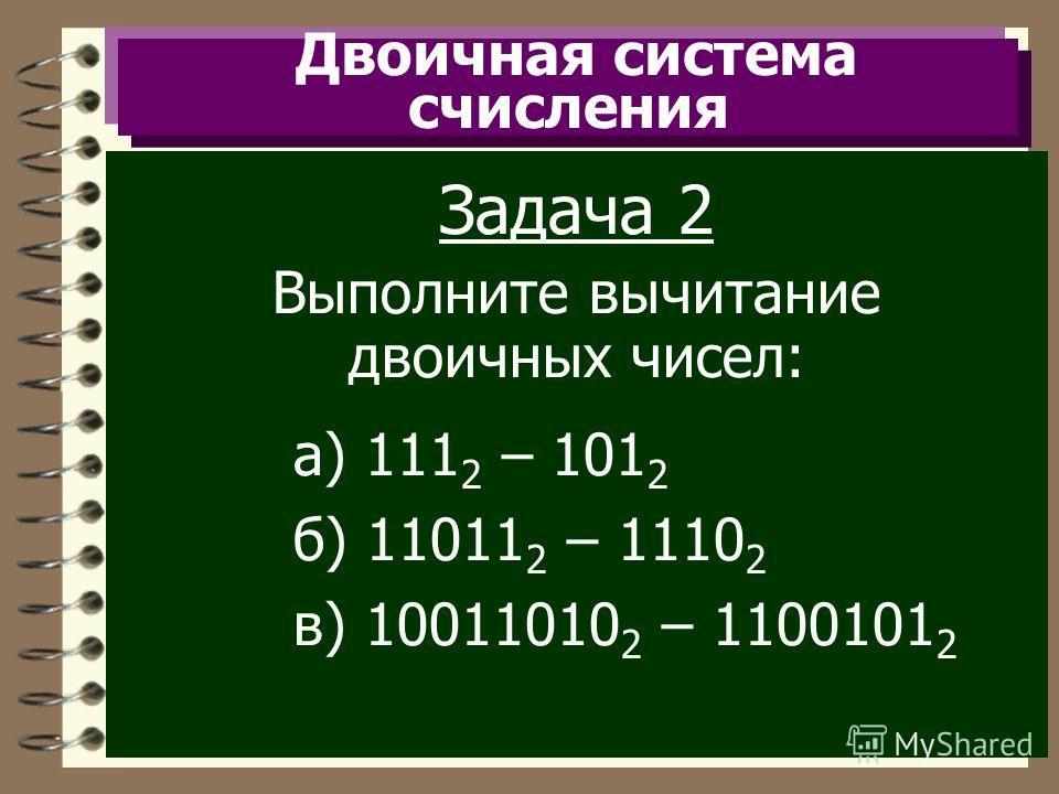 Двоичная система счисления Задача 2 Выполните вычитание двоичных чисел: а) 111 2 – 101 2 б) 11011 2 – 1110 2 в) 10011010 2 – 1100101 2