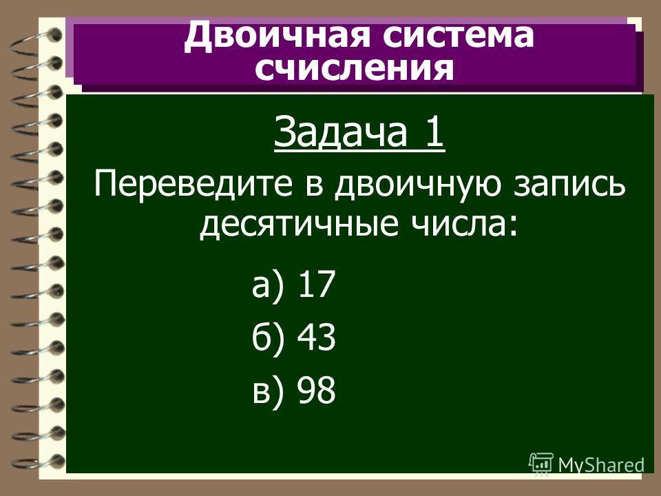 Двоичная система счисления Задача 1 Переведите в двоичную запись десятичные числа: а) 17 б) 43 в) 98