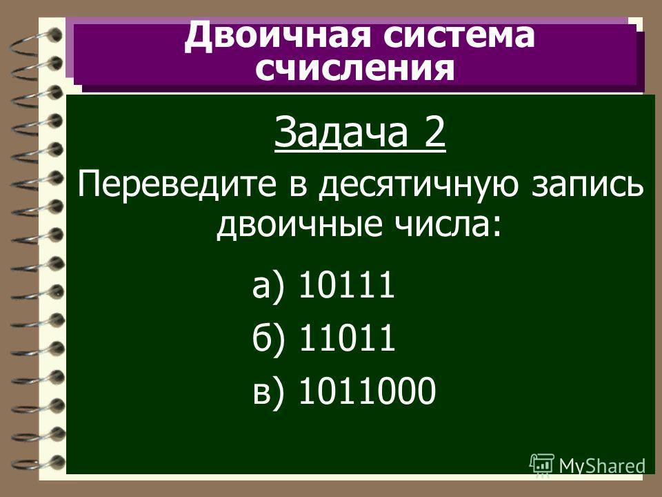 Двоичная система счисления Задача 2 Переведите в десятичную запись двоичные числа: а) 10111 б) 11011 в) 1011000
