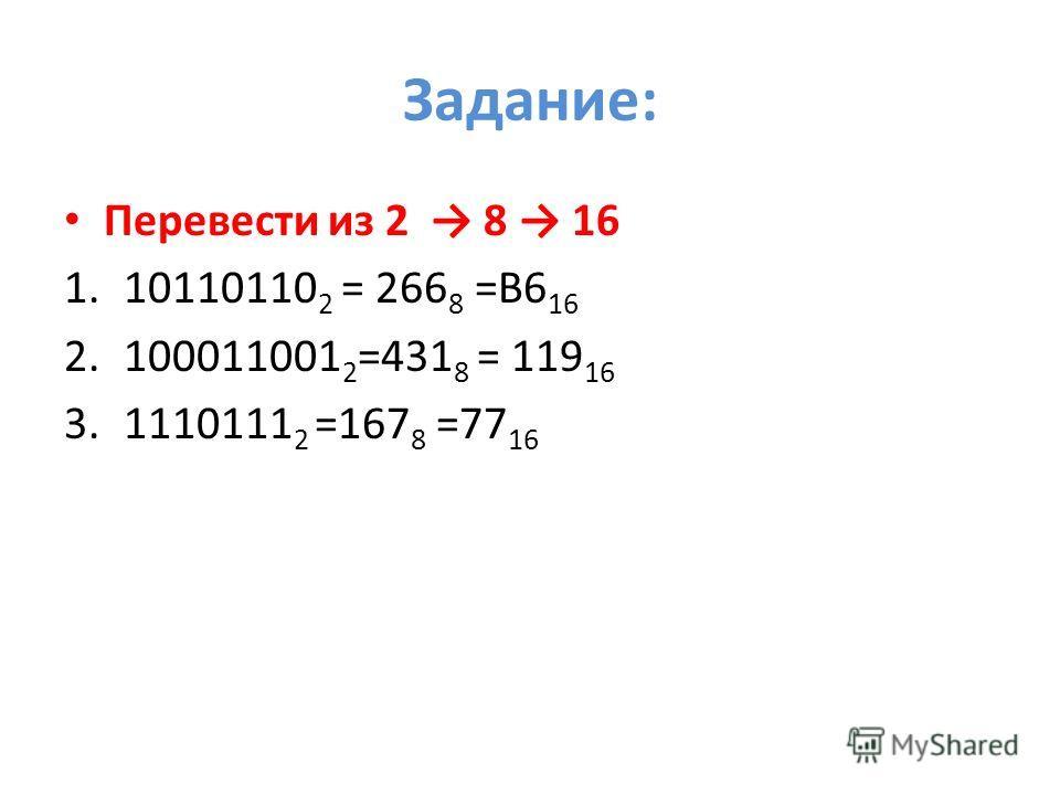 Задание: Перевести из 2 8 16 1.10110110 2 = 266 8 =В6 16 2.100011001 2 =431 8 = 119 16 3.1110111 2 =167 8 =77 16