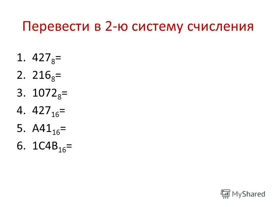 Перевести в 2-ю систему счисления 1.427 8 = 2.216 8 = 3.1072 8 = 4.427 16 = 5.А41 16 = 6.1С4В 16 =