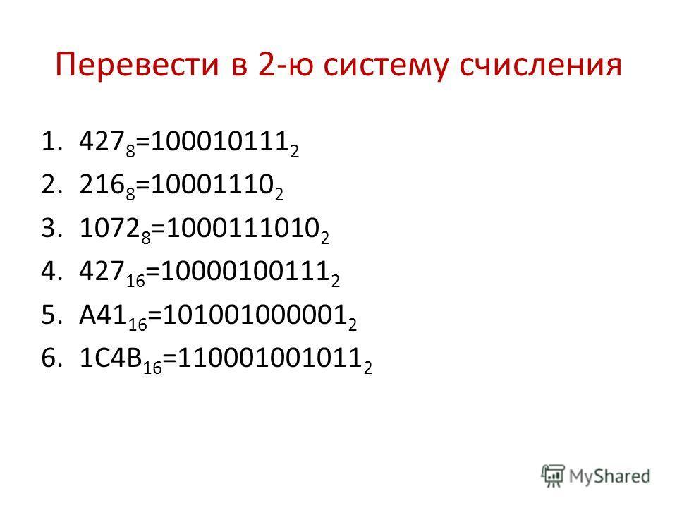 Перевести в 2-ю систему счисления 1.427 8 =100010111 2 2.216 8 =10001110 2 3.1072 8 =1000111010 2 4.427 16 =10000100111 2 5.А41 16 =101001000001 2 6.1С4В 16 =110001001011 2