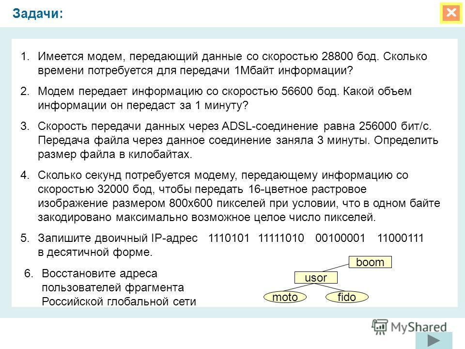 Задачи: 1. Имеется модем, передающий данные со скоростью 28800 бод. Сколько времени потребуется для передачи 1Мбайт информации? 2. Модем передает информацию со скоростью 56600 бод. Какой объем информации он передаст за 1 минуту? 3. Скорость передачи