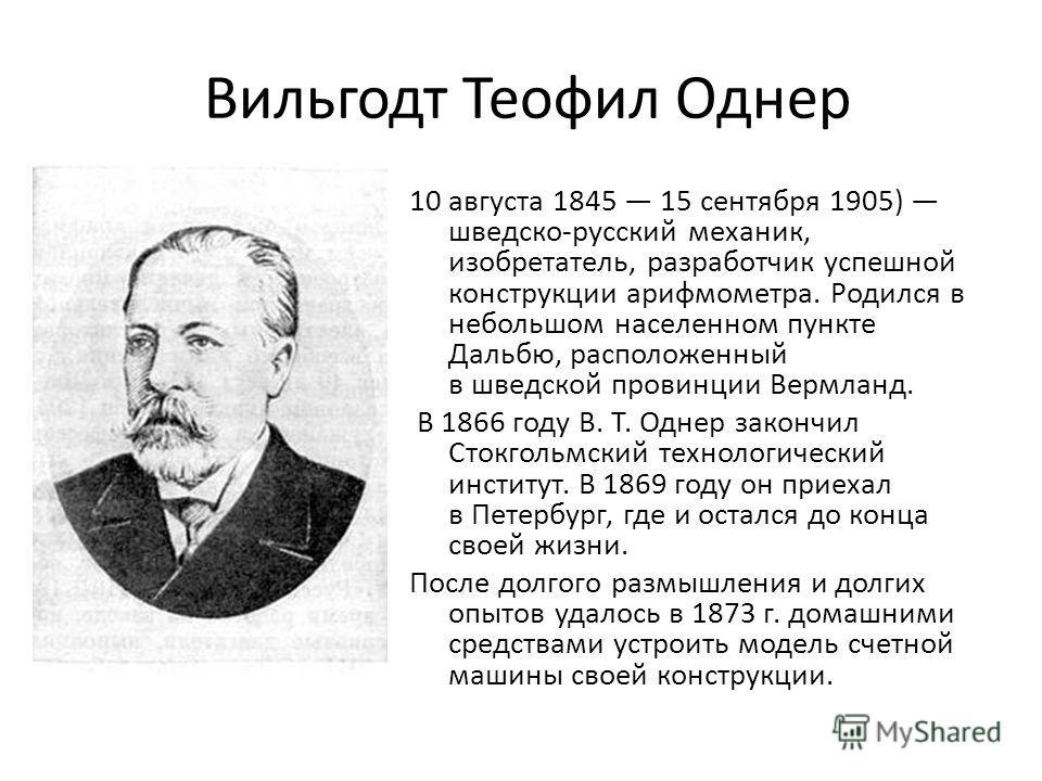 Вильгодт Теофил Однер 10 августа 1845 15 сентября 1905) шведско-русский механик, изобретатель, разработчик успешной конструкции арифмометра. Родился в небольшом населенном пункте Дальбю, расположенный в шведской провинции Вермланд. В 1866 году В. Т.