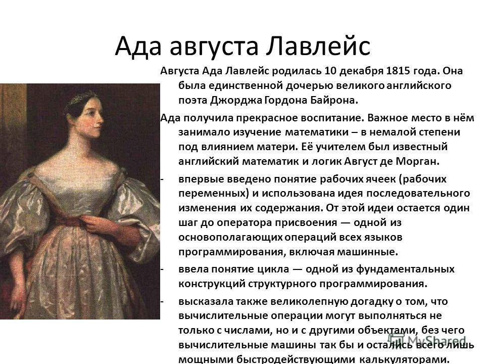 Ада августа Лавлейс Августа Ада Лавлейс родилась 10 декабря 1815 года. Она была единственной дочерью великого английского поэта Джорджа Гордона Байрона. Ада получила прекрасное воспитание. Важное место в нём занимало изучение математики – в немалой с