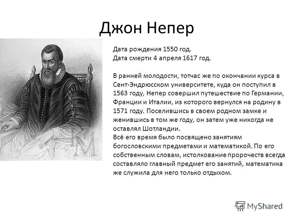 Джон Непер Дата рождения 1550 год. Дата смерти 4 апреля 1617 год. В ранней молодости, тотчас же по окончании курса в Сент-Эндрюсском университете, куда он поступил в 1563 году, Непер совершил путешествие по Германии, Франции и Италии, из которого вер
