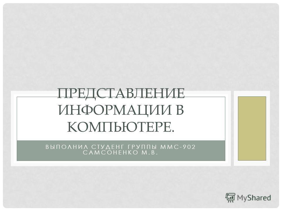 ВЫПОЛНИЛ СТУДЕНГ ГРУППЫ ММС-902 САМСОНЕНКО М.В. ПРЕДСТАВЛЕНИЕ ИНФОРМАЦИИ В КОМПЬЮТЕРЕ.