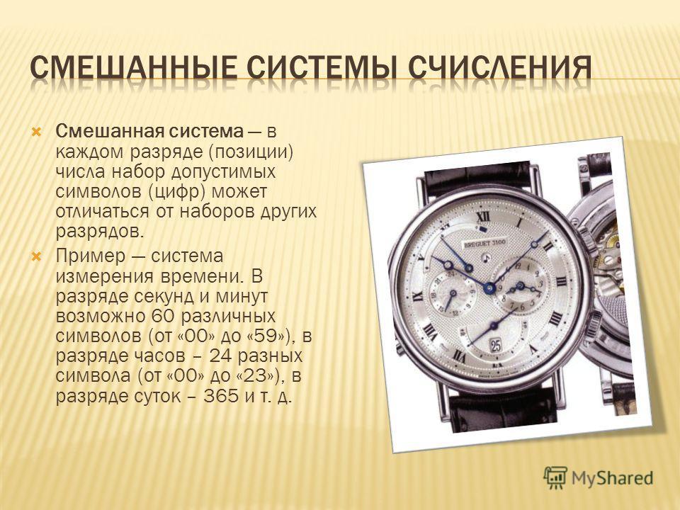 Смешанная система в каждом разряде (позиции) числа набор допустимых символов (цифр) может отличаться от наборов других разрядов. Пример система измерения времени. В разряде секунд и минут возможно 60 различных символов (от «00» до «59»), в разряде ча