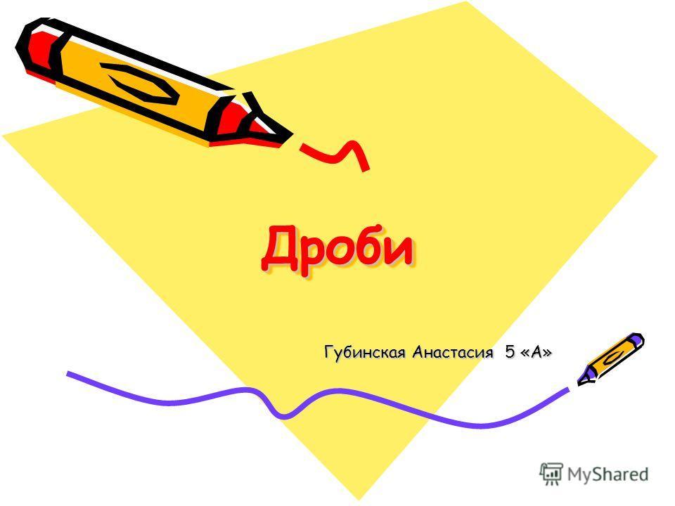 Дроби Дроби Губинская Анастасия 5 «А»