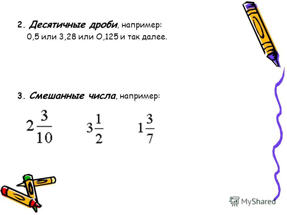 2. Десятичные дроби, например: 0,5 или 3,28 или О,125 и так далее. 3. Смешанные числа, например: