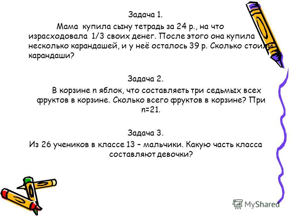 Задача 1. Мама купила сыну тетрадь за 24 р., на что израсходовала 1/3 своих денег. После этого она купила несколько карандашей, и у неё осталось 39 р. Сколько стоили карандаши? Задача 2. В корзине n яблок, что составляеть три седьмых всех фруктов в к